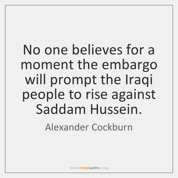 No one believes for a moment the embargo will prompt the Iraqi ...
