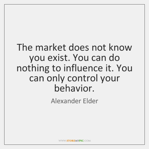 The market does not know you exist. You can do nothing to ...