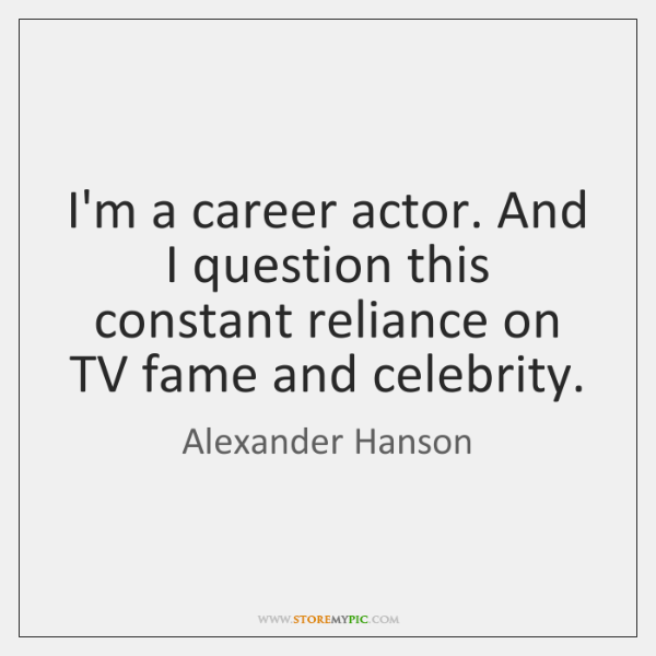 I'm a career actor. And I question this constant reliance on TV ...