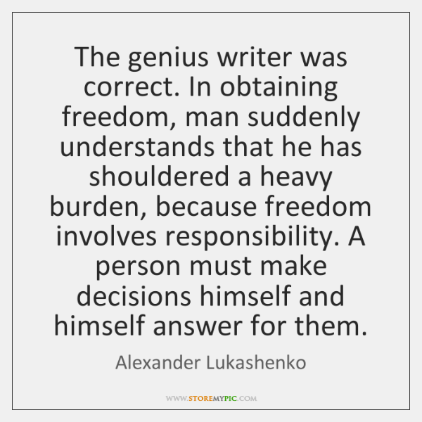 The genius writer was correct. In obtaining freedom, man suddenly understands that ...