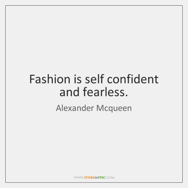 Fashion is self confident and fearless.