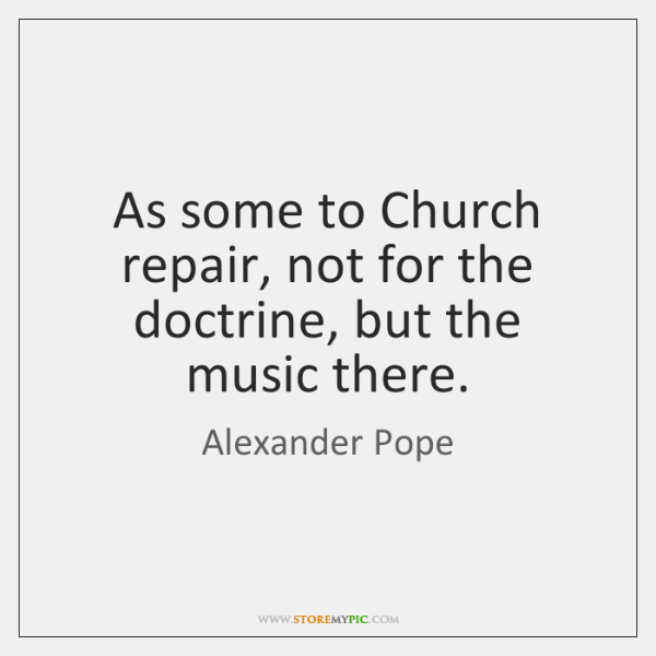 As some to Church repair, not for the doctrine, but the music ...