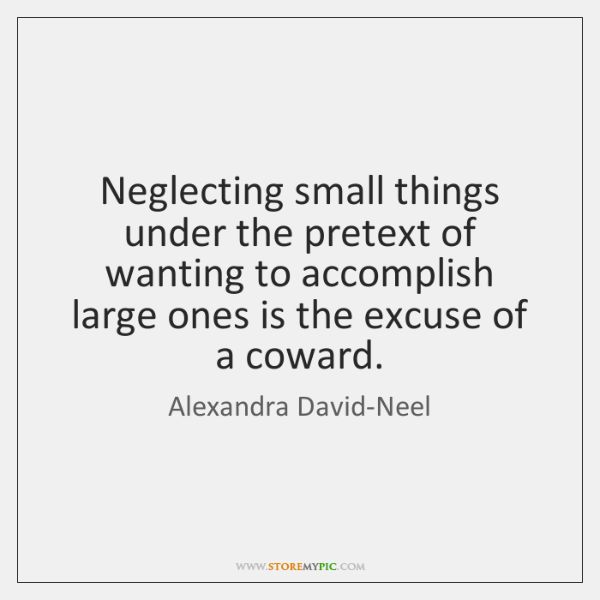 Neglecting small things under the pretext of wanting to accomplish large ones ...