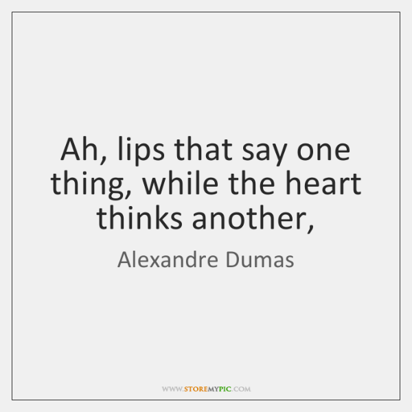 Ah, lips that say one thing, while the heart thinks another,