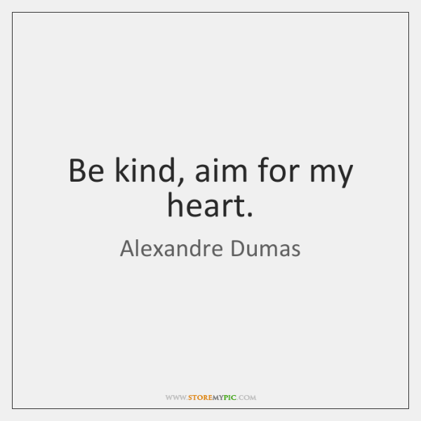 Be kind, aim for my heart.