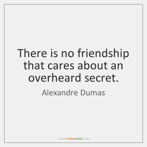 There is no friendship that cares about an overheard secret.