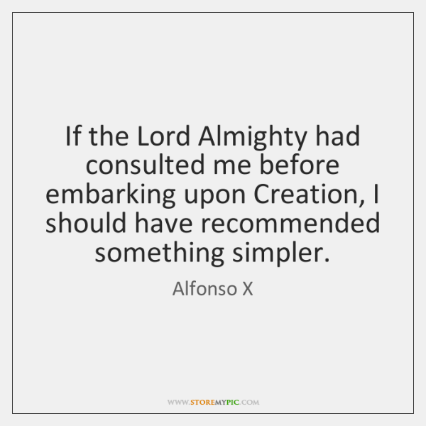 If the Lord Almighty had consulted me before embarking upon Creation, I ...