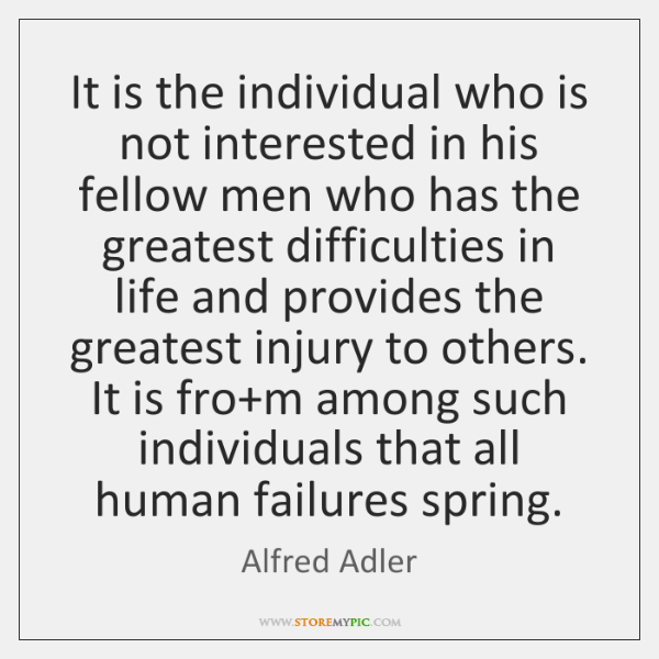It is the individual who is not interested in his fellow men ...