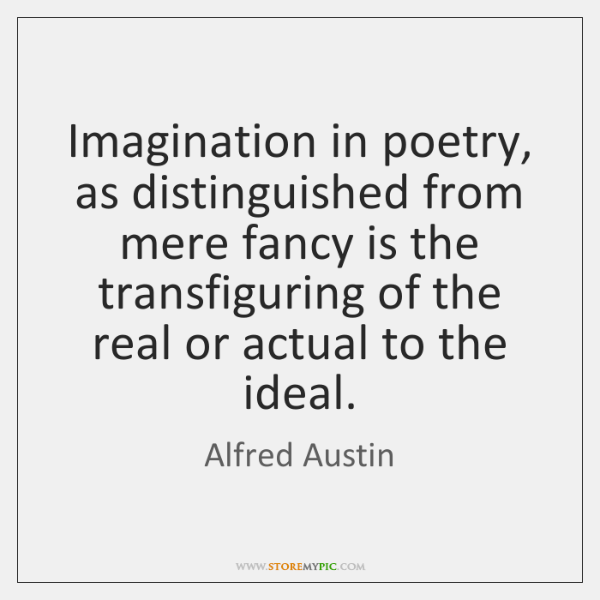Imagination in poetry, as distinguished from mere fancy is the transfiguring of ...
