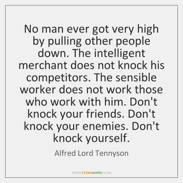 No man ever got very high by pulling other people down. The ...