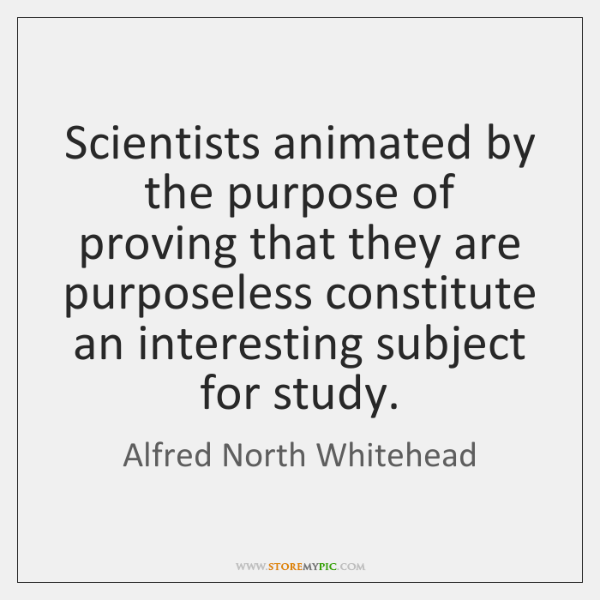 Scientists animated by the purpose of proving that they are purposeless constitute ...
