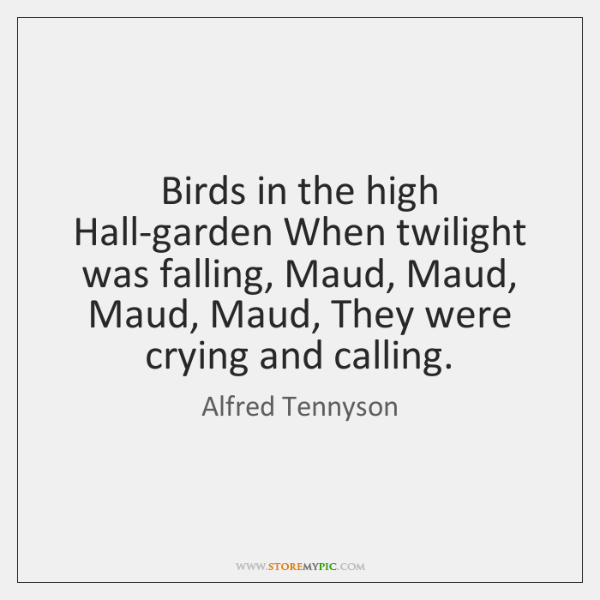 Birds in the high Hall-garden When twilight was falling, Maud, Maud, Maud, ...