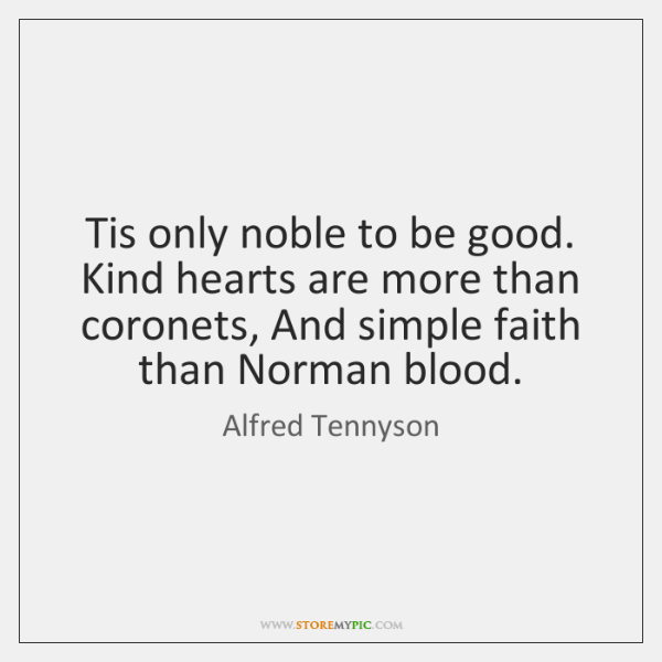 Tis only noble to be good. Kind hearts are more than coronets, ...
