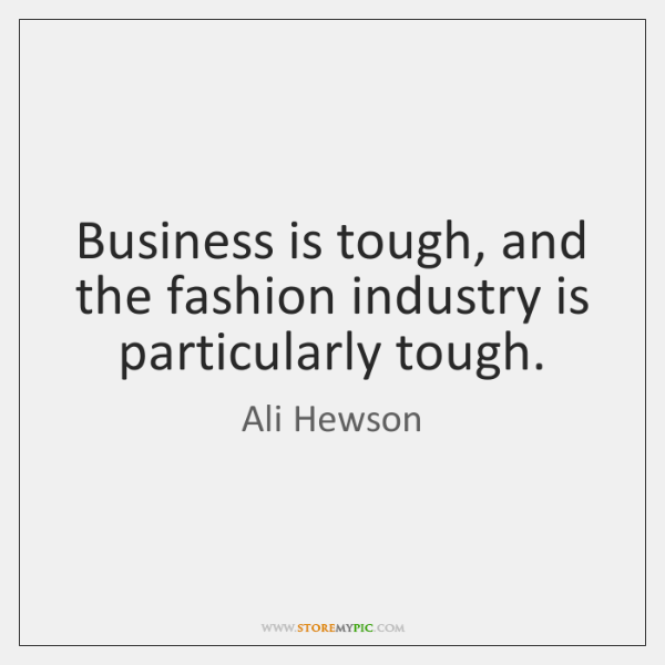 Business is tough, and the fashion industry is particularly tough.
