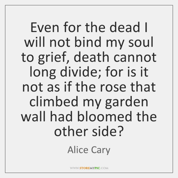 Even for the dead I will not bind my soul to grief, ...