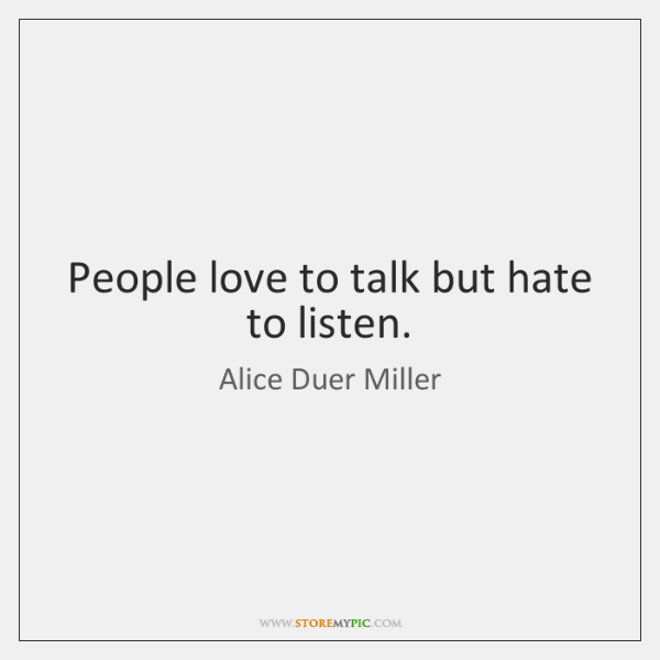People love to talk but hate to listen.