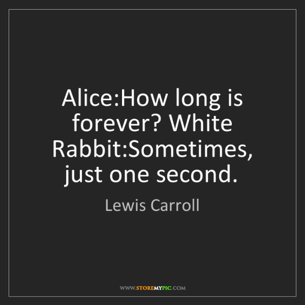Lewis Carroll: Alice:How long is forever? White Rabbit:Sometimes, just...