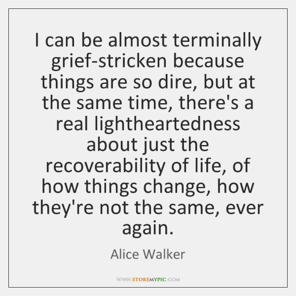 I can be almost terminally grief-stricken because things are so dire, but ...