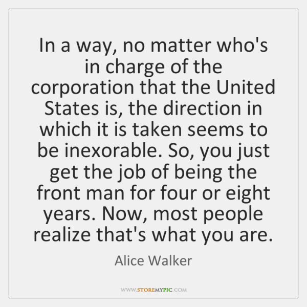 In a way, no matter who's in charge of the corporation that ...