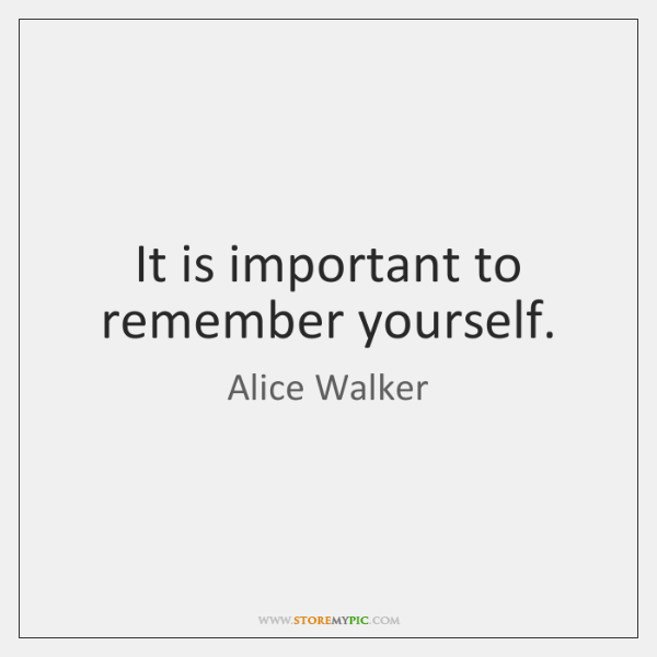 It is important to remember yourself.