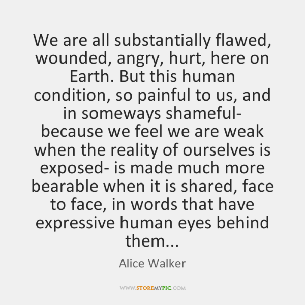 We are all substantially flawed, wounded, angry, hurt, here on Earth. But ...