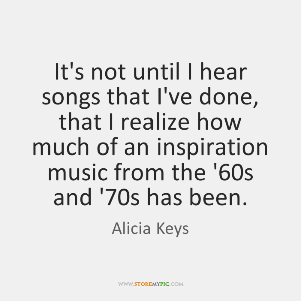 It's not until I hear songs that I've done, that I realize ...