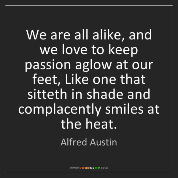 Alfred Austin: We are all alike, and we love to keep passion aglow at...