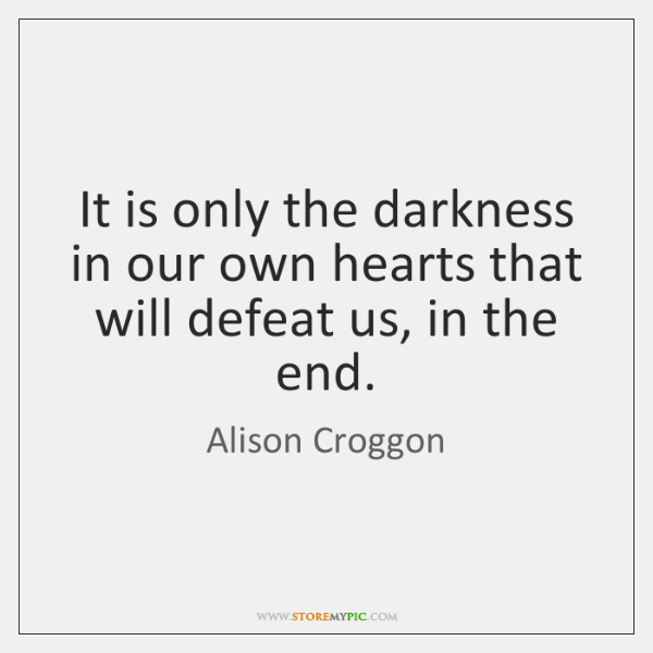 It is only the darkness in our own hearts that will defeat ...
