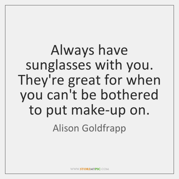 Always have sunglasses with you. They're great for when you can't be ...