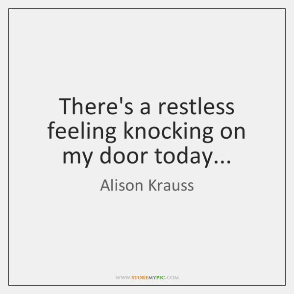 There's a restless feeling knocking on my door today...