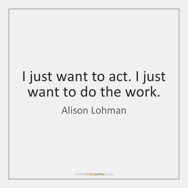 I just want to act. I just want to do the work.