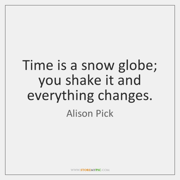 Time is a snow globe; you shake it and everything changes.