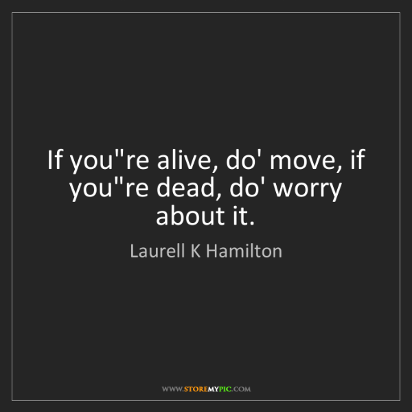 Laurell K Hamilton: If you're alive, do' move, if you're dead, do' worry...