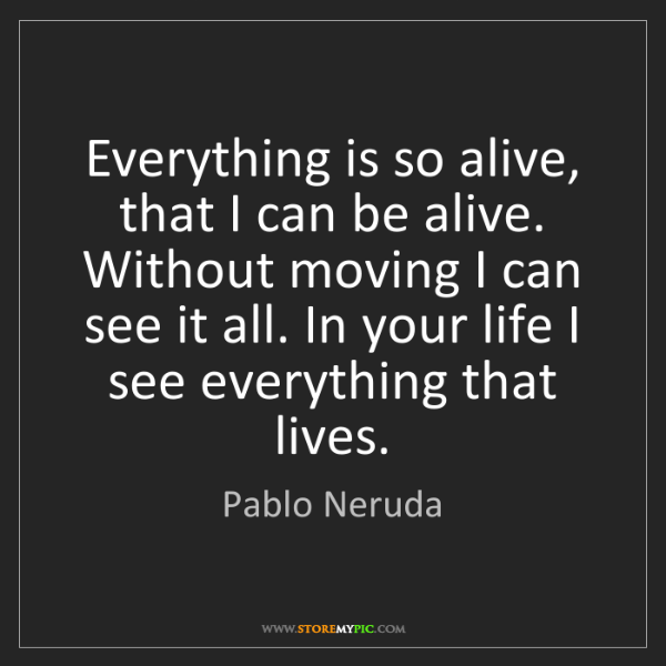 Pablo Neruda: Everything is so alive, that I can be alive. Without...