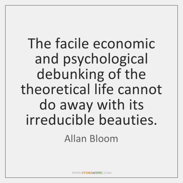 The facile economic and psychological debunking of the theoretical life cannot do ...