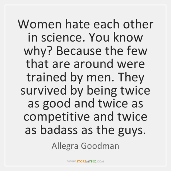 Women hate each other in science. You know why? Because the few ...