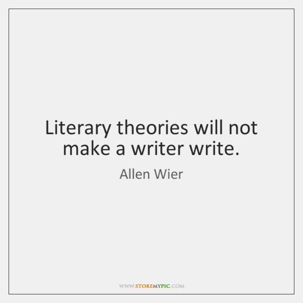 Literary theories will not make a writer write.