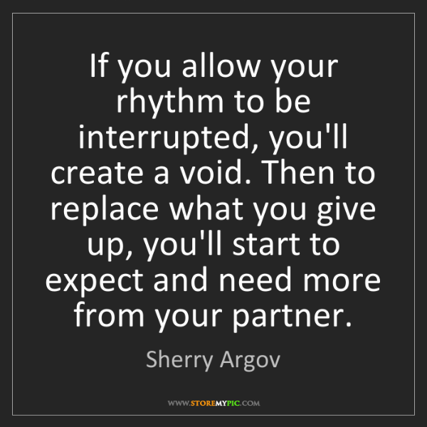 Sherry Argov: If you allow your rhythm to be interrupted, you'll create...