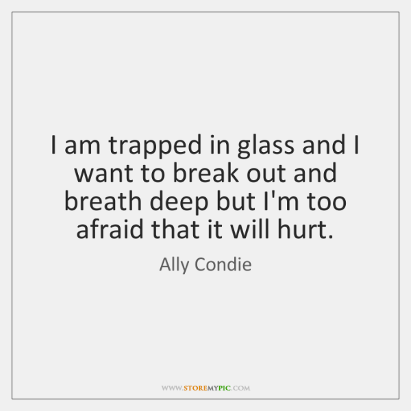 I am trapped in glass and I want to break out and ...