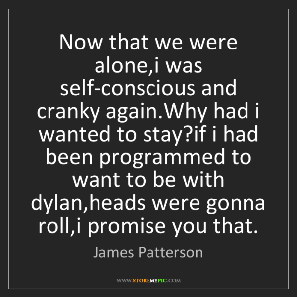 James Patterson: Now that we were alone,i was self-conscious and cranky...
