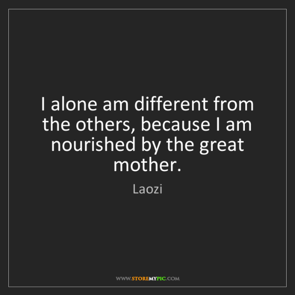 Laozi: I alone am different from the others, because I am nourished...