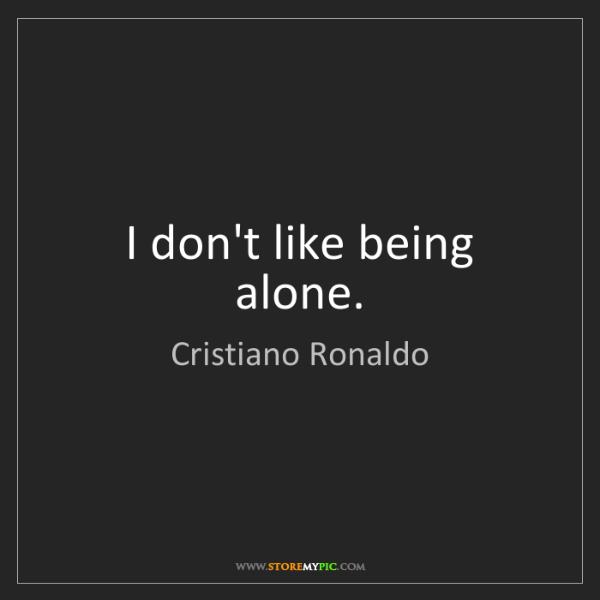Cristiano Ronaldo: I don't like being alone.