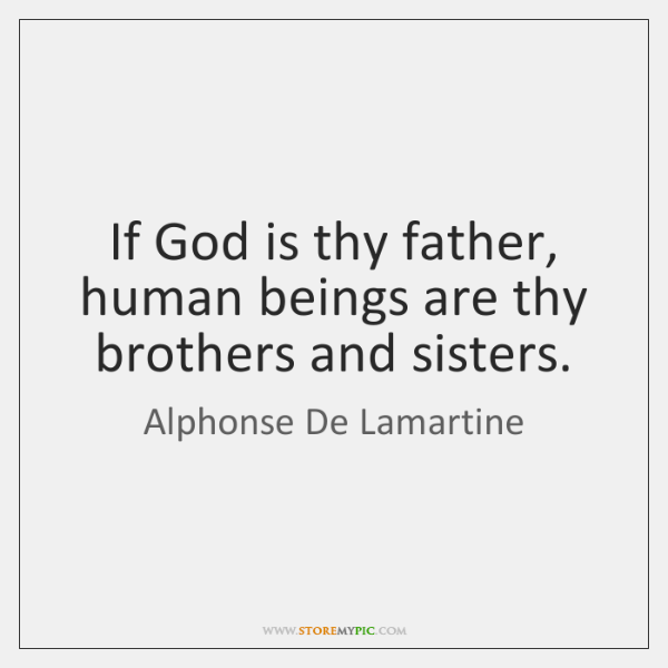 If God is thy father, human beings are thy brothers and sisters.