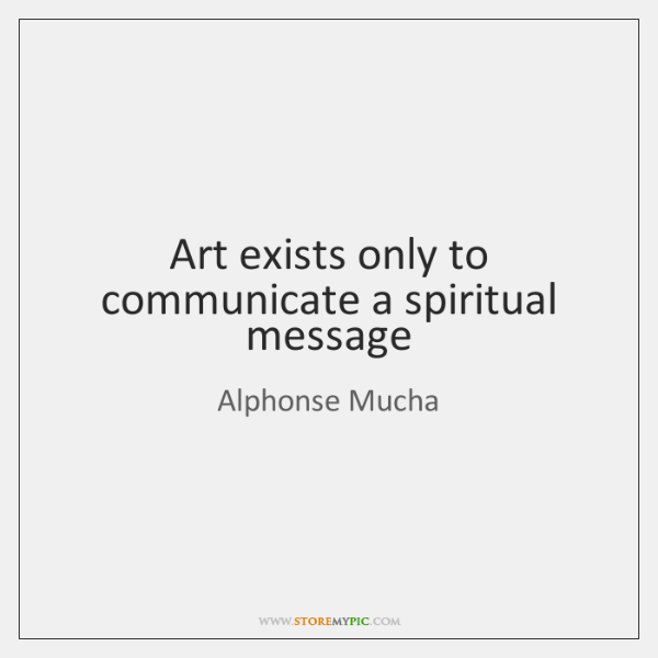 Art exists only to communicate a spiritual message