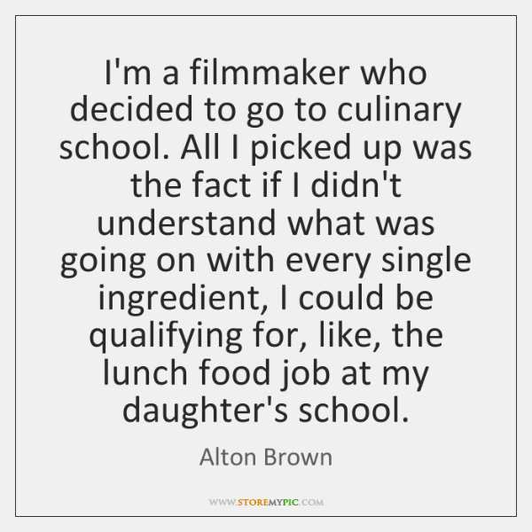 I'm a filmmaker who decided to go to culinary school. All I ...