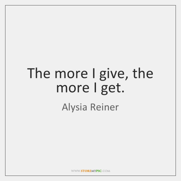 The more I give, the more I get.