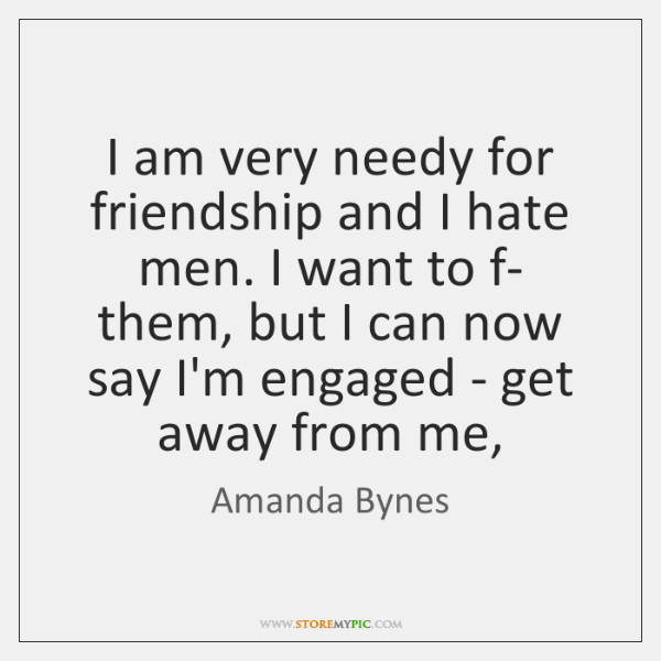 I am very needy for friendship and I hate men. I want ...
