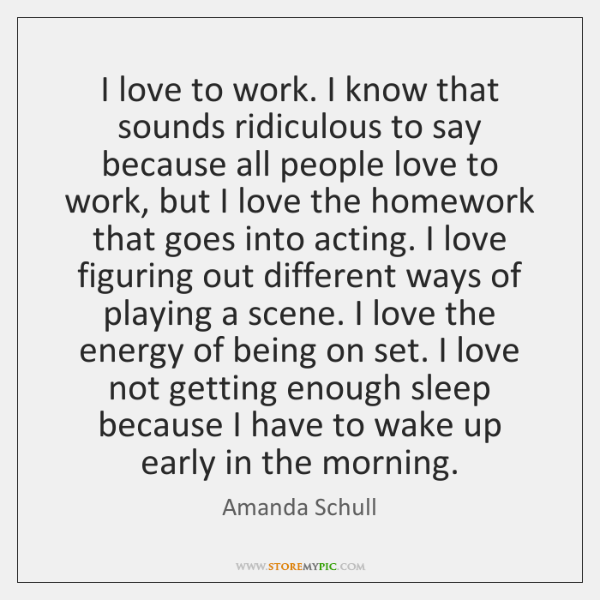 I love to work. I know that sounds ridiculous to say because ...
