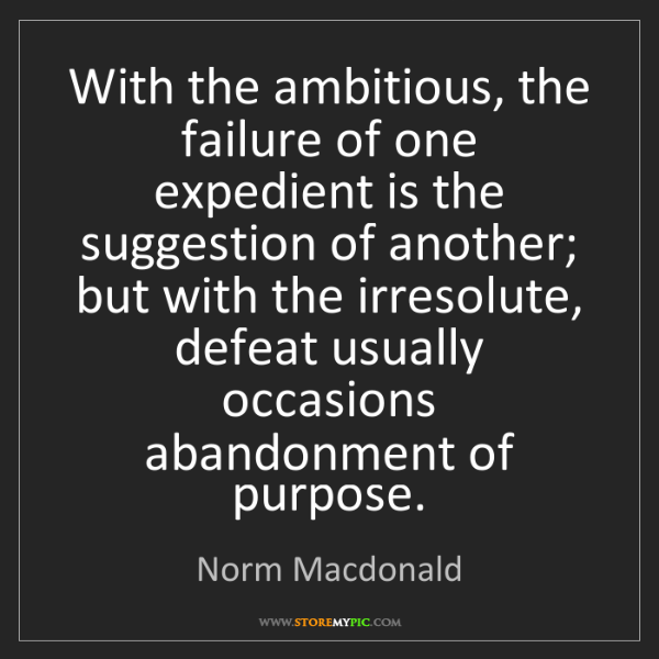Norm Macdonald: With the ambitious, the failure of one expedient is the...