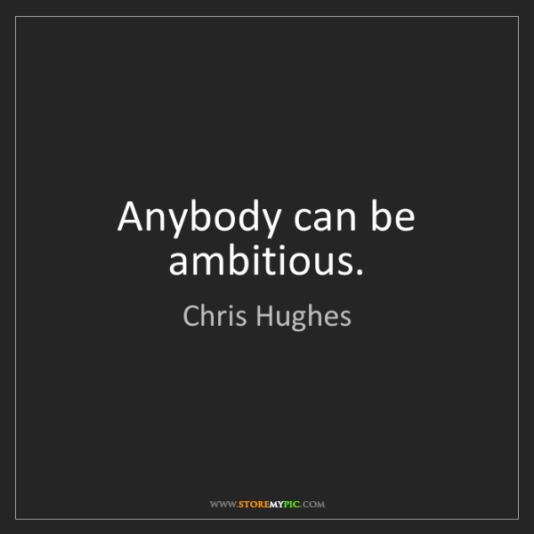 Chris Hughes: Anybody can be ambitious.